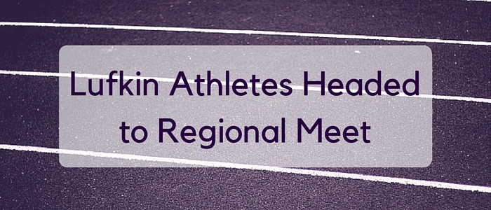 Lufkin Athletes Headedto Regional Meet